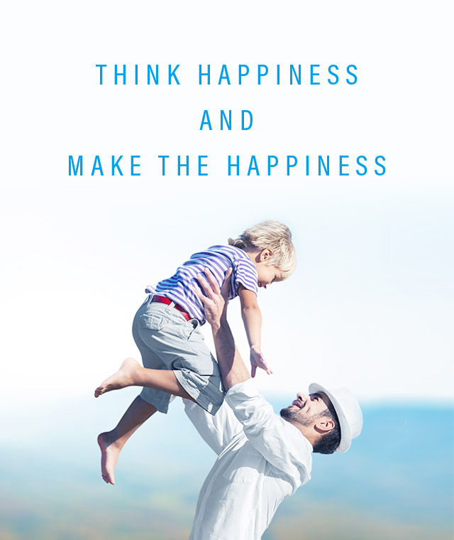 THINK HAPPINESS AND MAKE THE HAPPINESS